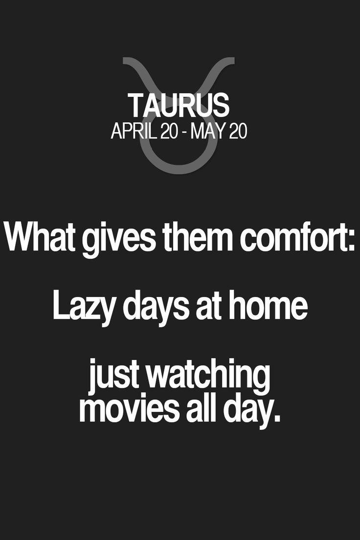 What gives them comfort: Lazy days at home just watching movies all day. Taurus | Taurus Quotes | Taurus Zodiac Signs