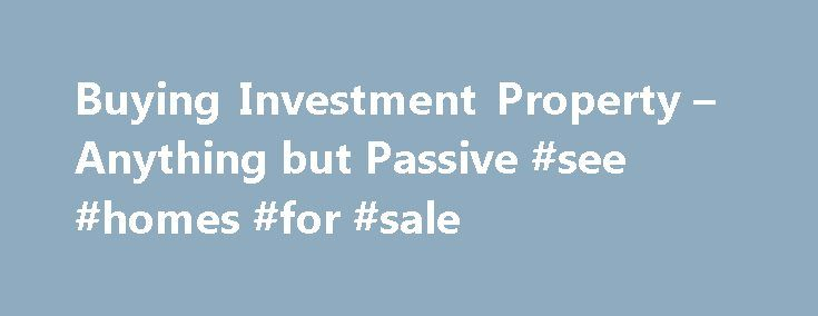 Buying Investment Property – Anything but Passive #see #homes #for #sale http://property.remmont.com/buying-investment-property-anything-but-passive-see-homes-for-sale/  Buying Investment Property Sharpen your Pencil Buying Investment Property: August 8-9, 2009 Not at all a passive investment The market for buying investment property is highly attractive at the moment. Prices have deflated and real opportunities may exist for those with a long-term view. How do you go about investing in…