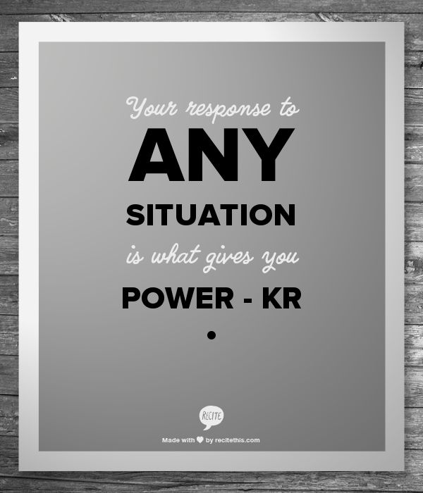 Your response to ANY situation is what gives you POWER - Korey Rowe    - KR