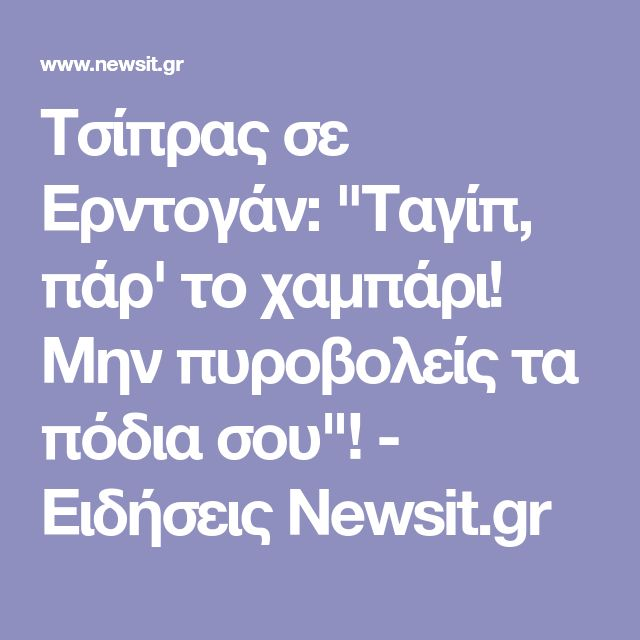 """Τσίπρας σε Ερντογάν: """"Ταγίπ, πάρ' το χαμπάρι! Μην πυροβολείς τα πόδια σου""""! - Ειδήσεις Newsit.gr"""