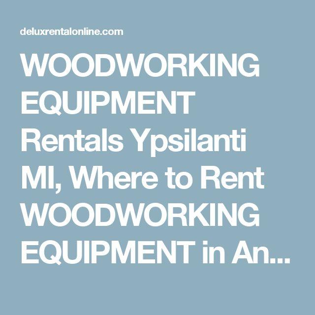 WOODWORKING EQUIPMENT Rentals Ypsilanti MI, Where to Rent WOODWORKING EQUIPMENT in Ann Arbor, Ypsilanti Michigan, Belleville, Livonia, Milan, Dexter MI