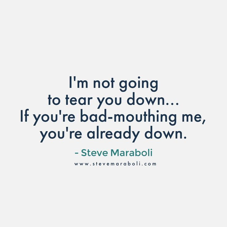 I'm not going to tear you down… If you're bad-mouthing me, you're already down. - Steve Maraboli