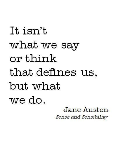It isn't what we say or think that defines us, but what we do. -Jane Austen