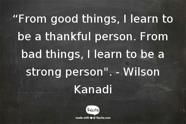 """From good things, I learn to be a thankful person. From bad things, I learn to be a strong person"". - Wilson Kanadi - Quote From Recite.com #RECITE #QUOTE"