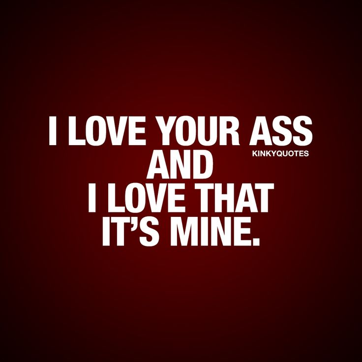 I love your ass and I love that it's mine. | #sexy #youremine #quote