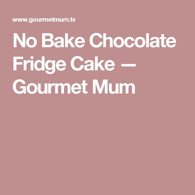 No Bake Chocolate Fridge Cake — Gourmet Mum