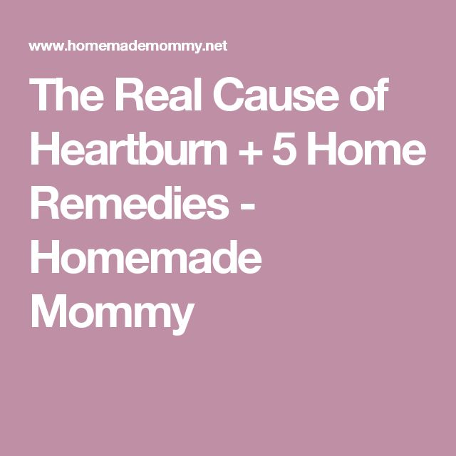 The Real Cause of Heartburn + 5 Home Remedies - Homemade Mommy