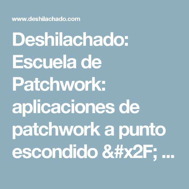 Deshilachado: Escuela de Patchwork: aplicaciones de patchwork a punto escondido / Patchwork School: Appliqués in hidden stitch