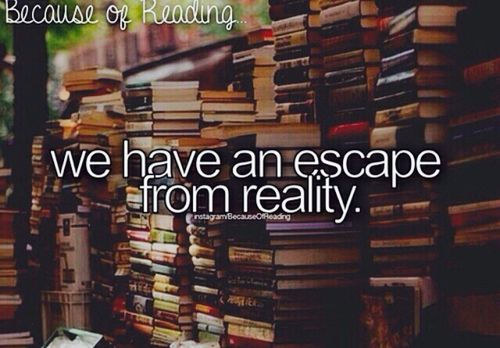 Because of reading… we have an escape from reality and a way of understanding it