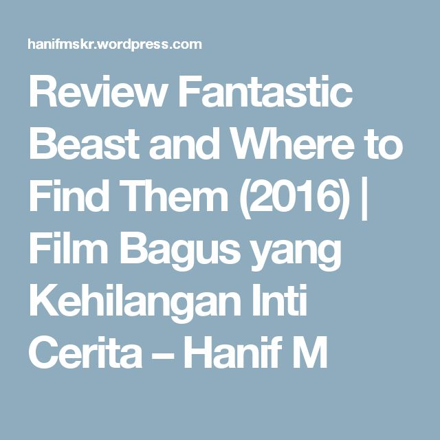 Review Fantastic Beast and Where to Find Them (2016) | Film Bagus yang Kehilangan Inti Cerita – Hanif M
