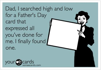Dad, I searched high and low for a Father's Day card that expressed all you've done for me. I finally found one.