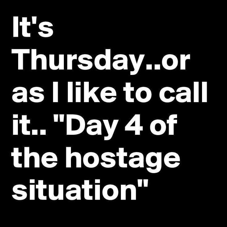 "It's Thursday...or as I like to call it...""Day 4 of the hostage situation"""