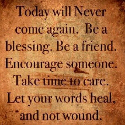 Be a blessing. Be a friend. Encourage someone today!