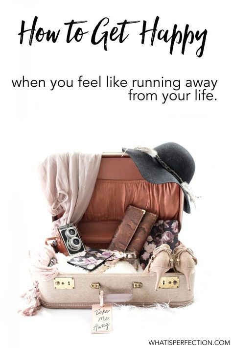 How to Get Happy when you want to run away from your life