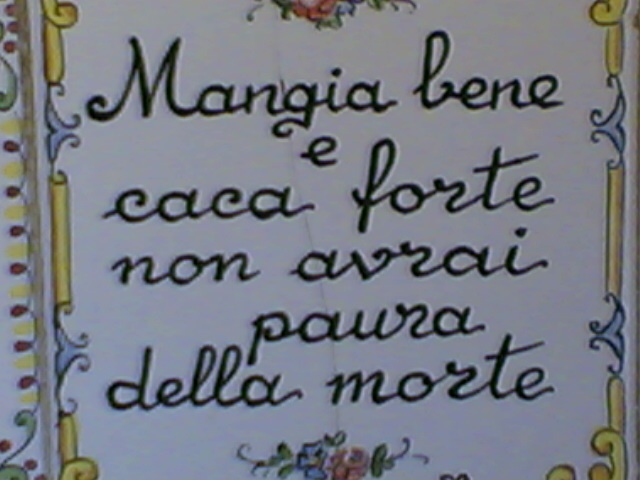 Mangia bene  e  Caca forte -  Non avrai paura della morte!  ~~   It's Italian for:  Eat good,  Shit strong,  You will not have to fear death!