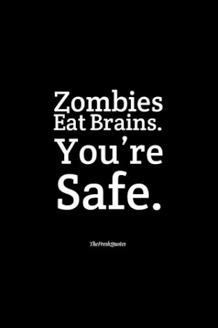 "or, ""zombie's eat brains, so I think it's safe to say you're not in any danger."""
