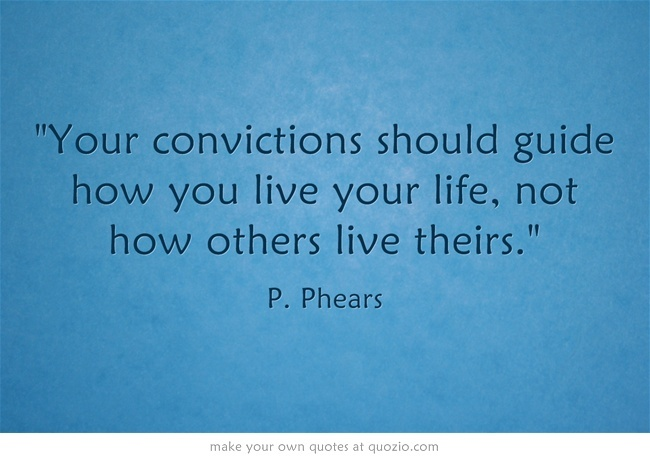 Your convictions should guide how you live your life, not how others live theirs.