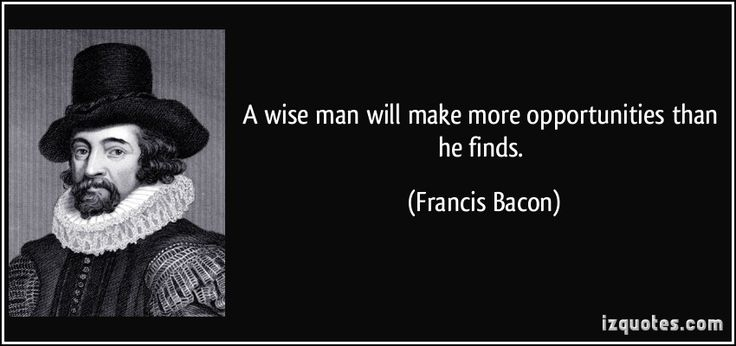 A wise man will make more opportunities than he finds. (Francis Bacon)