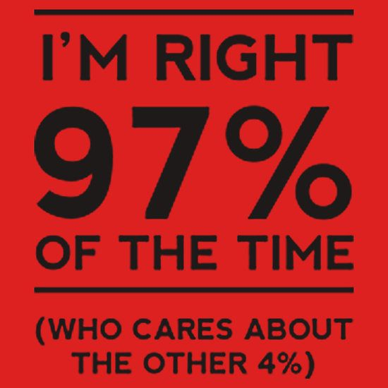 I'M ALWAYS RIGHT 97%. THIS DESIGN AVAILABLE ON T-SHIRT, PHONE CASE, MUG, AND 20 OTHER PRODUCTS, CHECK THEM OUT. CLICK ON THE LINK.