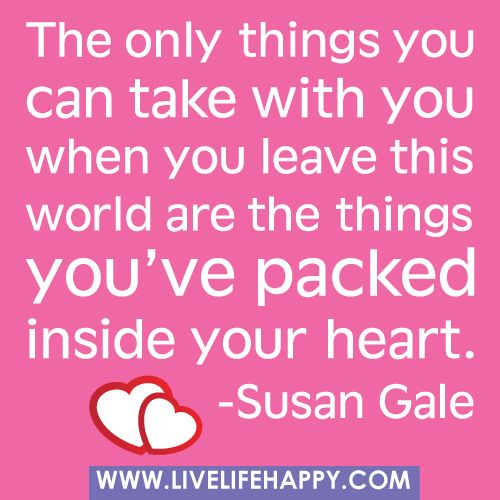 The only things you can take with you when you leave this world are the things you've packed inside your heart. -Susan Gale by deeplifequotes, via FlickrThoughts, Remember This, Heart, So True, Things, Inspiration Quotes, Pack Inside, Suitcas, Best Quotes