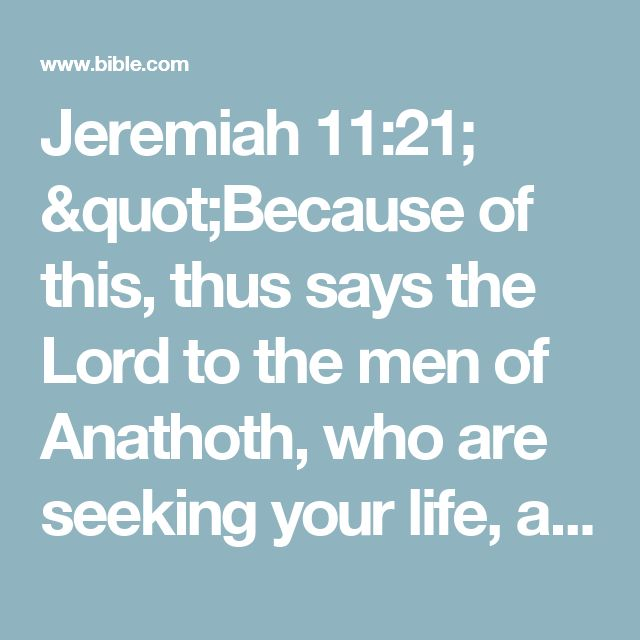 """Jeremiah 11:21; """"Because of this, thus says the Lord to the men of Anathoth, who are seeking your life, and who are saying: 'You shall not prophesy in the name of the Lord, and you shall not die by our hands.'"""