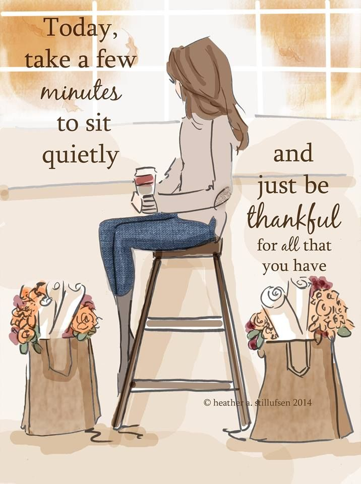 Take a few minutes today and just sit quietly and be thankful for all that you have.