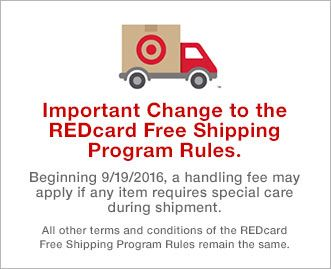 <p></p><div>Important change to the REDcard Free Shipping Program Rules. Beginning September 19, 2016, a handling fee may apply if any item requires special care during shipment. All other terms and conditions of the REDcard Free Shipping Program Rules remain the same.</div>