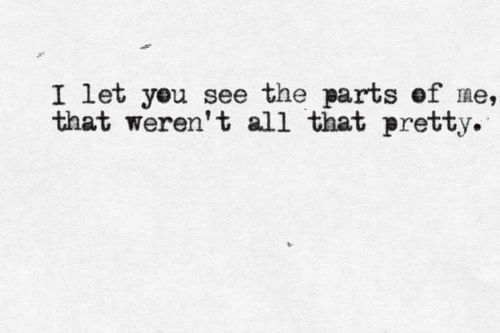 I let you see the parts of me that weren't all that pretty.