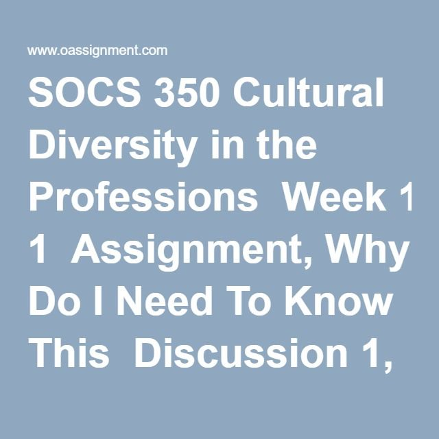 SOCS 350 Cultural Diversity in the Professions  Week 1  Assignment, Why Do I Need To Know This  Discussion 1, You Eat What  Discussion 2, Some of My Best  Week 2  Course Project, Project Proposal  Discussion1, Culture is in the Air  Discussion 2, Culture and Diversity  Quiz  Week 3  Assignment, You Decide  Discussion 1, Take a Walk  Discussion 2, Gender Roles  Week 4  Course Project, Outline and References  Discussion 1, Board Meeting  Discussion 2, Diverse Groups  Week 5  Assignment…