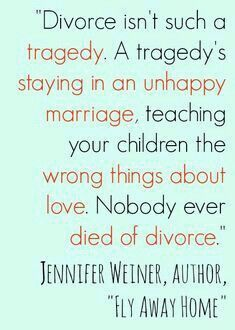 """Divorce isn't sich a tradgedy. A tradgety's staying in an unhappy marriage, thereby teaching your children the wrong things about love. Nobody ever died of divorce.""   -Jennifer Weiner, the author of ""Fly Away Home""   (side note: hap- is the root that means luck) (this means that happiness happens by luck) (joy on the other hand, does not happen by luck)"