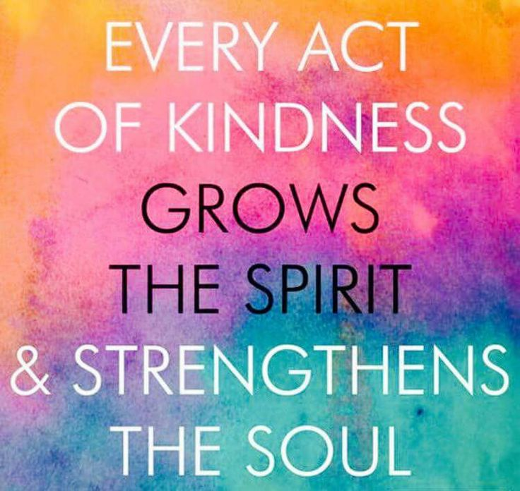 Quot Every Act Of Kindness Grows The Spirit And Strengthens