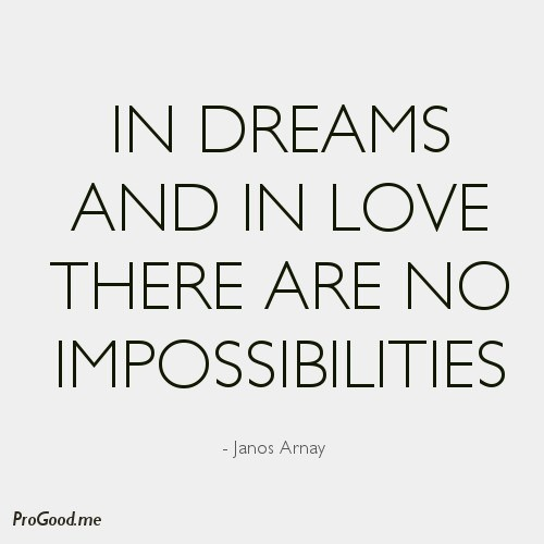 - view source at http://progood.me/2253/janos-arnay-in-dreams-and-in-love-there-are-no-impossibilities. To see more, follow us on Pinterest.com/progood or visit us at http://ProGood.me. #BeautifulQuotes, #Inspiration, #Inspirational, #InspirationalQuotes, #Inspiring, #InspiringQuotes, #JanosArnay, #Life, #LifeQuotes, #Motivation, #Motivational, #MotivationalQuotes, #PictureOfTheDay, #PictureQuoteOfTheDay, #QuoteOfTheDay, #Quotes, #Wisdom, #WordsOfWisdom