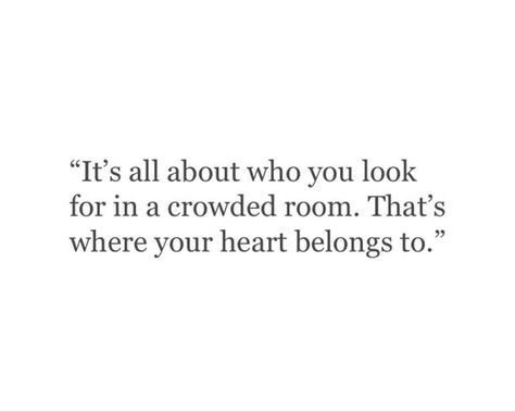 It's all about who you look for in a crowded room. That's where your heart belongs.