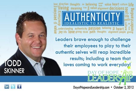 """""""Leaders brave enough to challenge their employees to play to their authentic selves will reap incredible results; including a team that loves coming to work everyday!"""" - Todd Skinner"""