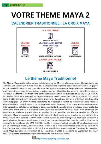 Codex8pages-Montez votre Thème Maya traditionnel et votre chemin d'évolution (French Edition) by ERIC JACKSON PERRIN. $3.70. 9 pages. Vous apprenez avec ce codex à calculler et interpréter votre Thème Maya traditionnel et votre chemin d'évolution.                            Show more                               Show less
