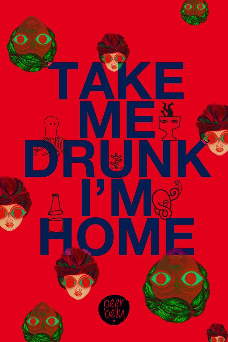 Take me drunk @ http://www.facebook.com/BeerBellyIdeas