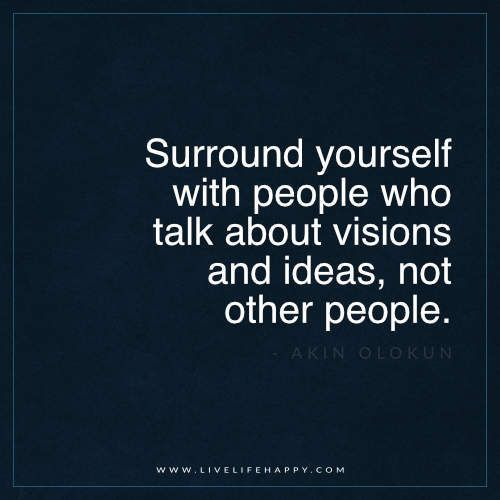 """Live Life Happy: """"Surround yourself with people who talk about visions and ideas, not other people."""" - Akin Olokun More:"""