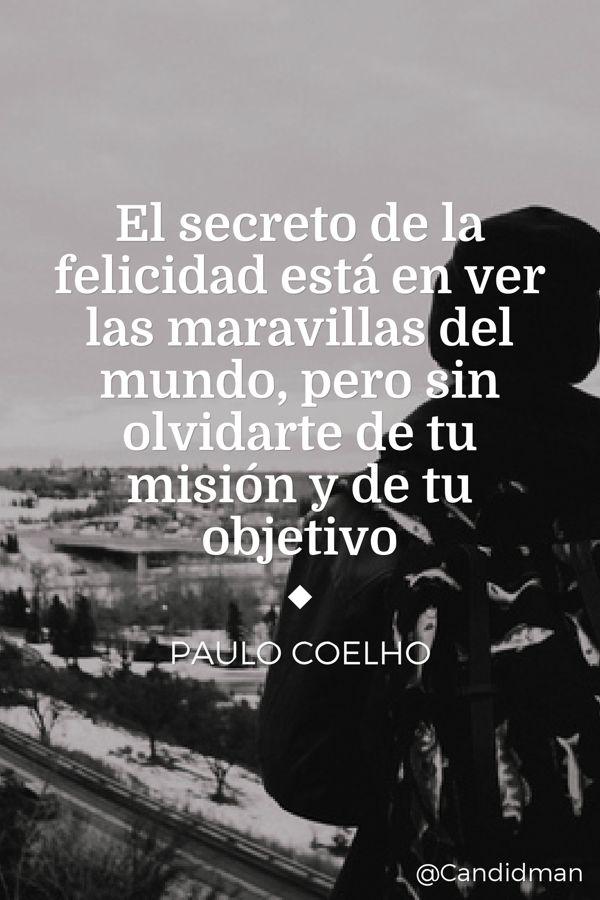 El secreto de la felicidad está en ver las maravillas del mundo pero sin olvidarte de tu misión y de tu objetivo.  Paulo Coelho  @Candidman     #Paulo Coelho Candidman Felicidad @candidman