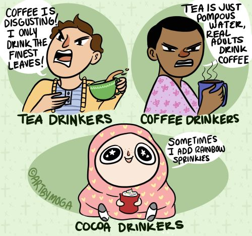 Coffee and Tea drinkers are going at it, and I'm over here with my whipped cream/sprinkles cocoa just sipping away.