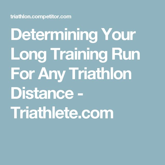 Determining Your Long Training Run For Any Triathlon Distance - Triathlete.com