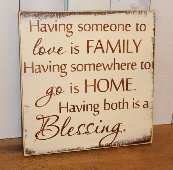 having someone to love is family  having somewhere to go is home  having both is a blessing  shelf