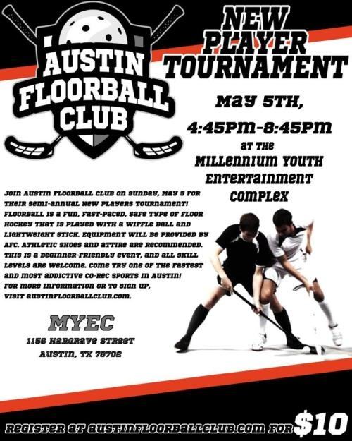 Join Austin Floorball Club for its semiannual New Players Tournament on Sunday, May 5, 2013, from 4:45 p.m. to 8:45 p.m. at the Millennium Youth Entertainment Complex. Equipment provided. Athletic shoes and attire recommended. The tournament is a beginner friendly event; no experience necessary. Each team will play four short games.For more information or to register, visit www.austinfloorballclub.com. Registration fee is $10.