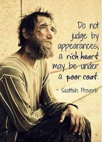 """Do not judge by appearances, a rich heart maybe under a poor coat."" Scottish Proverb"