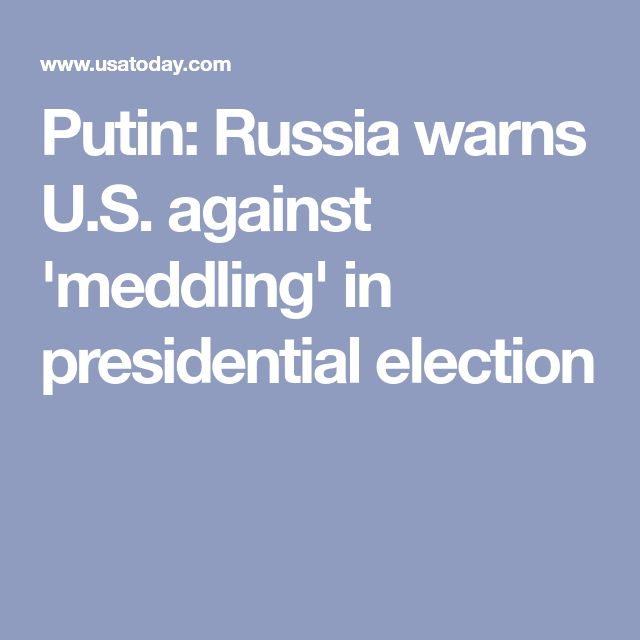 Putin: Russia warns U.S. against 'meddling' in presidential election