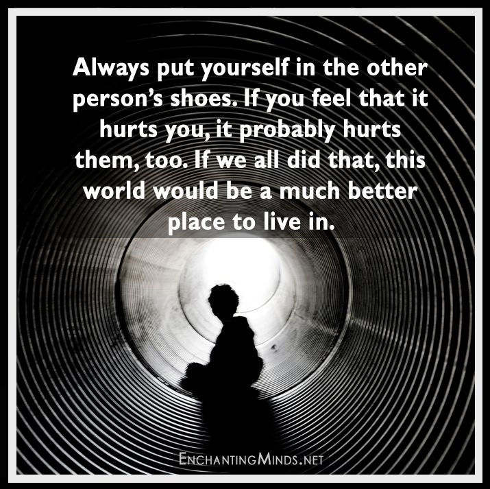 Always put yourself in the other person's shoes
