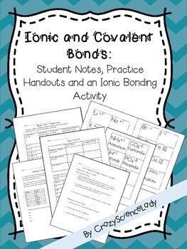 $This packet includes: Step by step notes for teaching 8th graders how to write chemical formulas and names for ionic compounds, student notes for writing covalent compound names, review handouts for the differences between ionic and covalent bonds, practice handout for ionic compounds, and a super fun ionic bonding class activity with all materials included. This packet now contains answer keys.