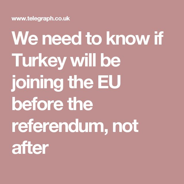 We need to know if Turkey will be joining the EU before the referendum, not after