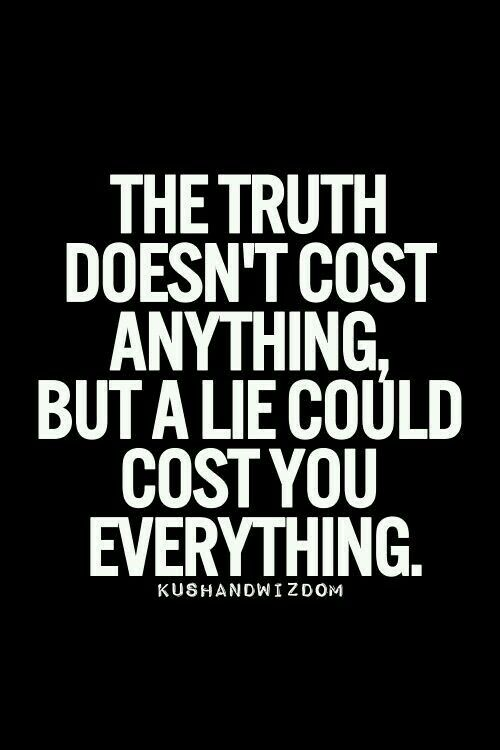 The truth does not. Cost anything but a lie can coat u EVERYTHING!