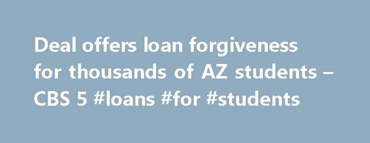 Deal offers loan forgiveness for thousands of AZ students – CBS 5 #loans #for #students http://nef2.com/deal-offers-loan-forgiveness-for-thousands-of-az-students-cbs-5-loans-for-students/  #student loan corporation # Deal offers loan forgiveness for thousands of AZ students PHOENIX (KPHO/KTVK) – Thousands of former college students in Arizona are getting their student loan debt forgiven. It's part of a multi-state agreement between attorneys general and Education Management Corporation. EDMC…