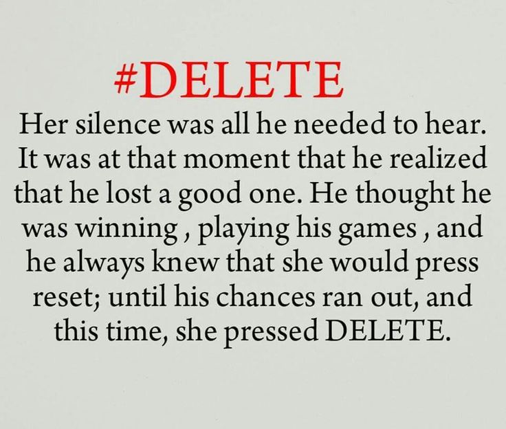 #Delete. Her silence was all he needed to hear. It was at that moment that he realized that he lost a good one. He thought he was winning, playing his games, and he always knew that she would press reset; until his chances ran out, and this time, she pressed delete.